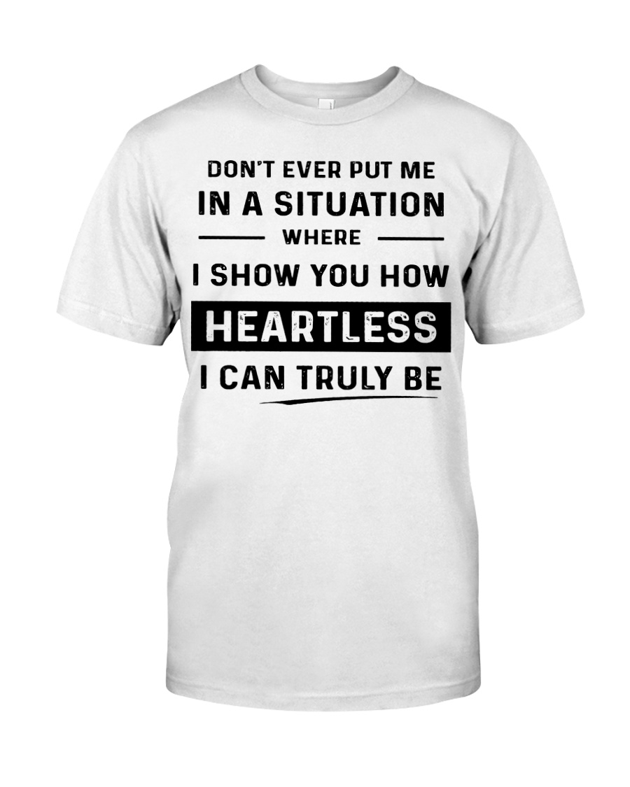Don't ever put me in a situation where i show you heartless guy shirt