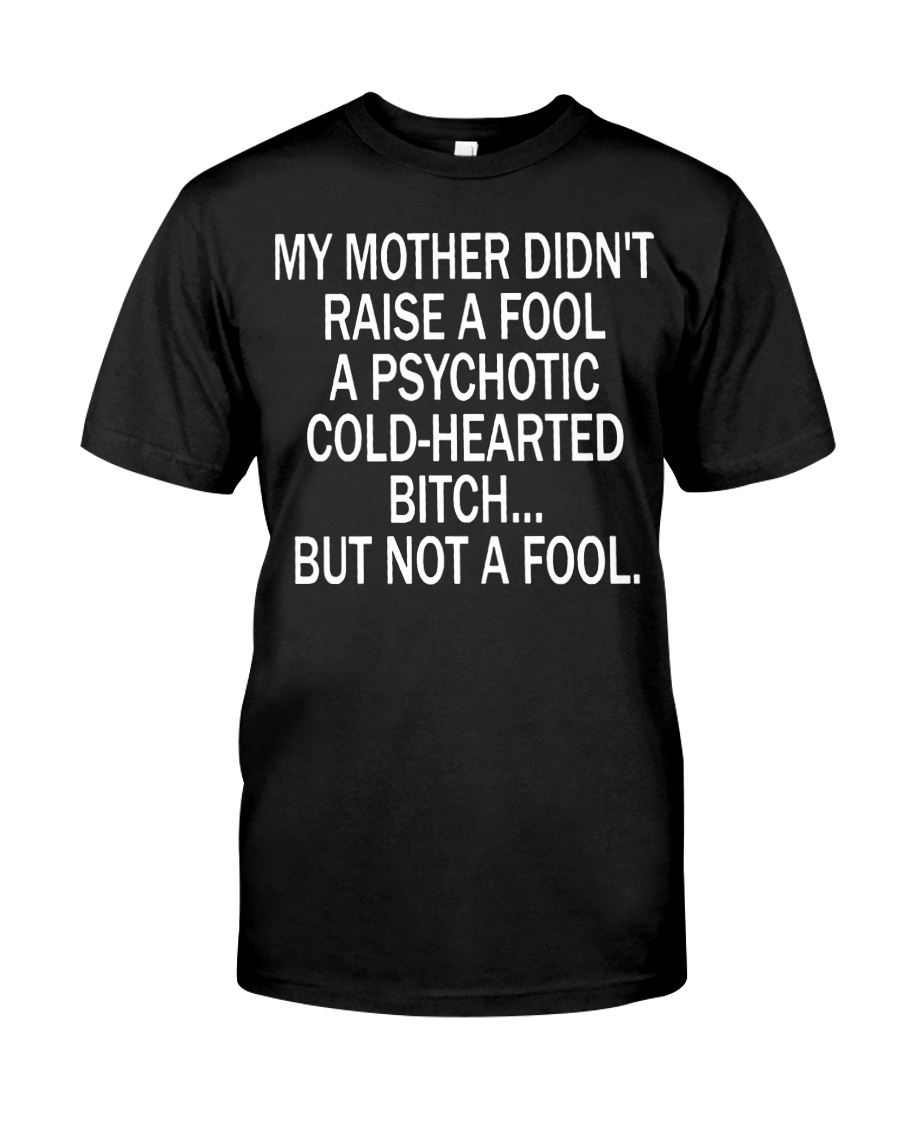 My mother didn't raise a fool a psychotic cold-hearted bitch guy shirt