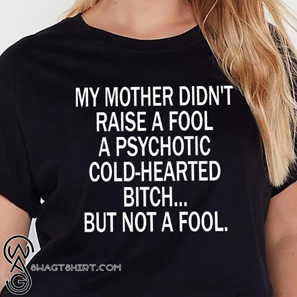 My mother didn't raise a fool a psychotic cold-hearted bitch shirt