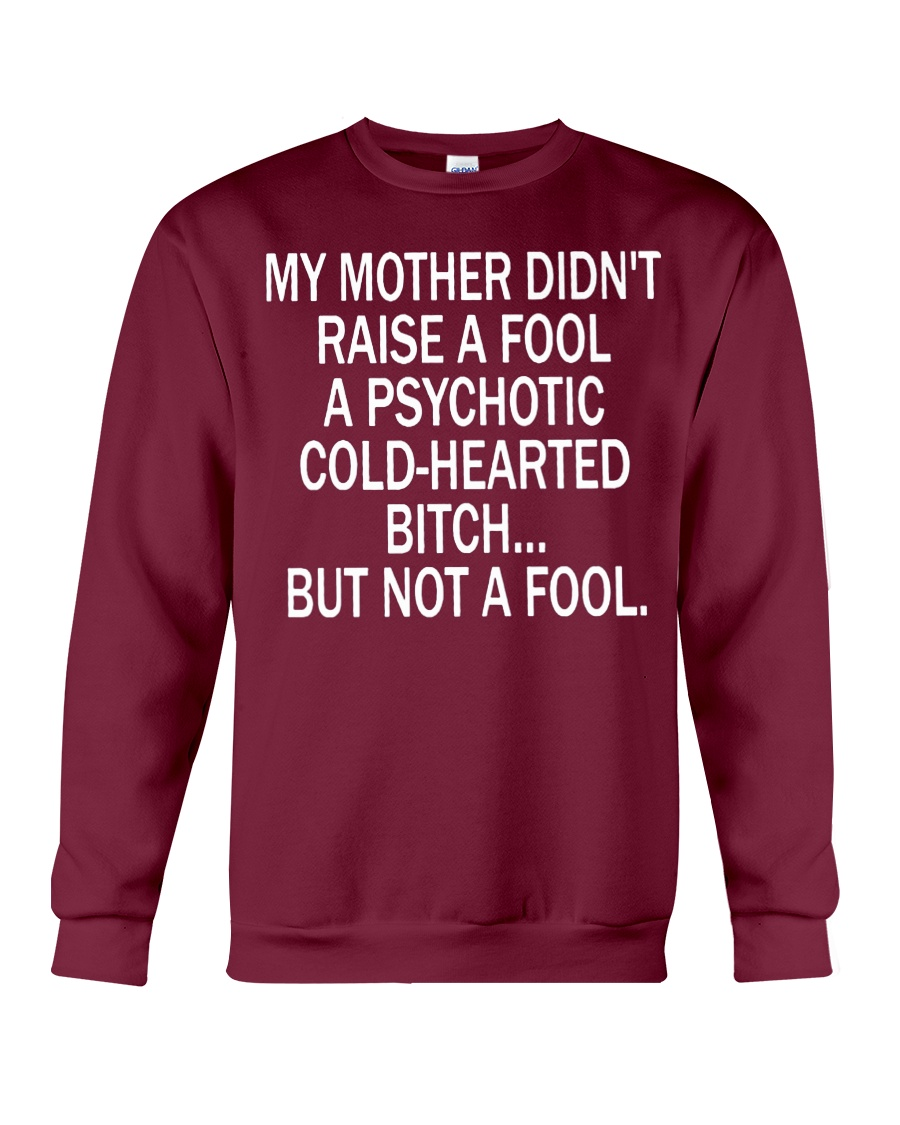 My mother didn't raise a fool a psychotic cold-hearted bitch sweatshirt