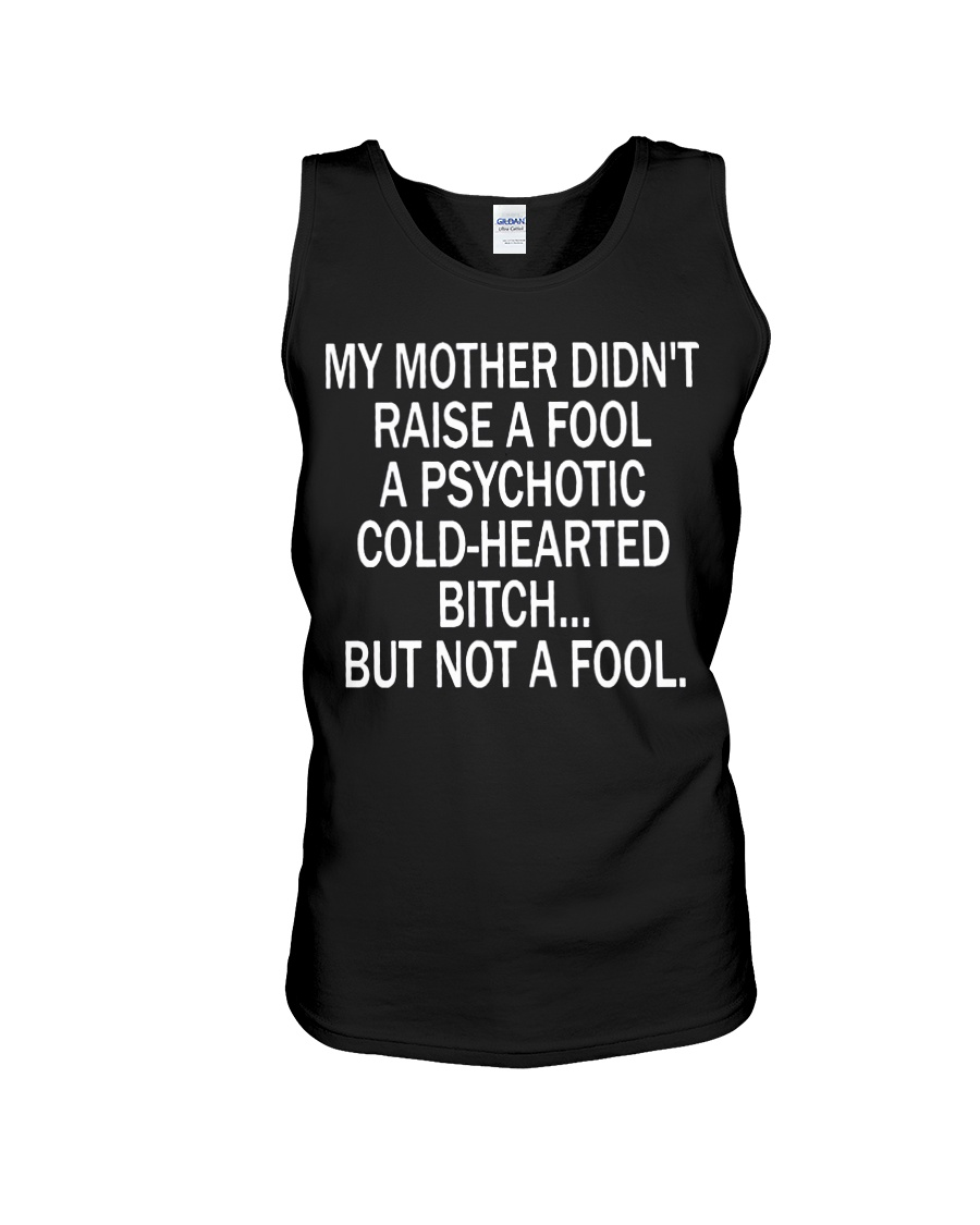 My mother didn't raise a fool a psychotic cold-hearted bitch tank top