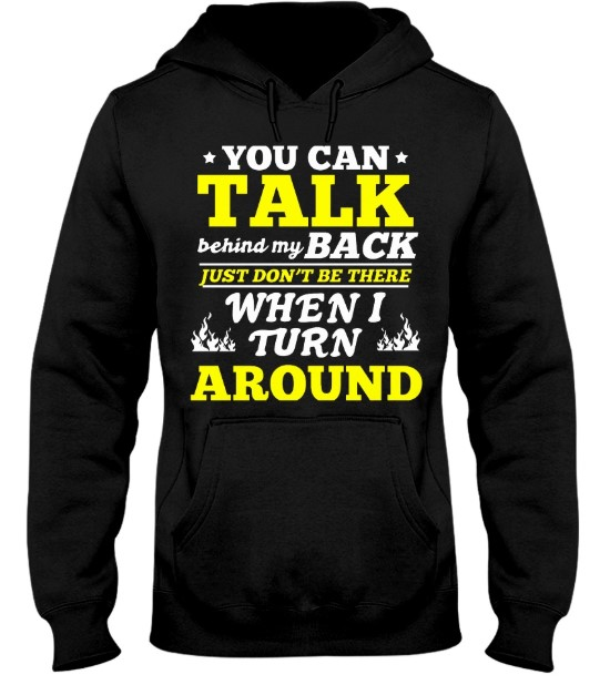 You can talk behind my back just don't be there when i turn around hoodie