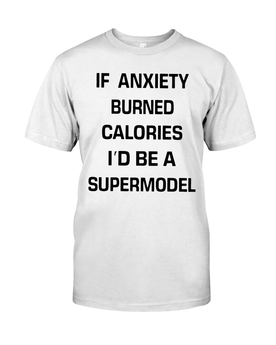 If anxiety burned calories i'd be a supermodel guy shirt