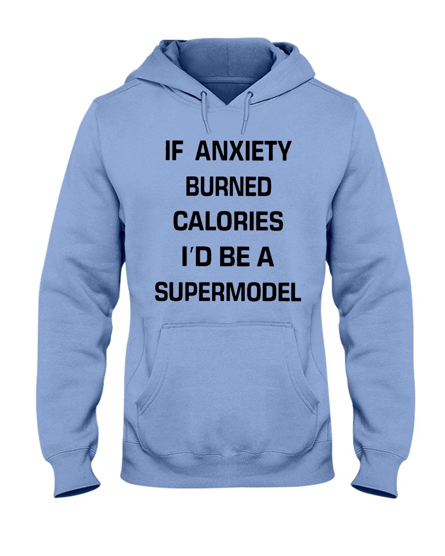 If anxiety burned calories i'd be a supermodel hoodie