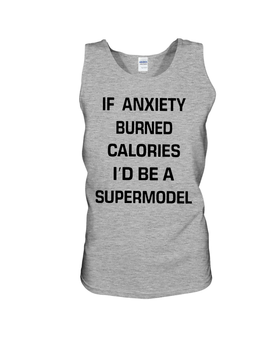 If anxiety burned calories i'd be a supermodel tank top