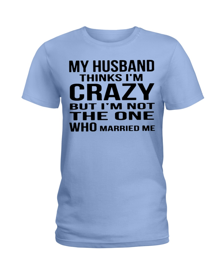 My husband thinks i'm crazy but i'm not the one who married me lady shirt