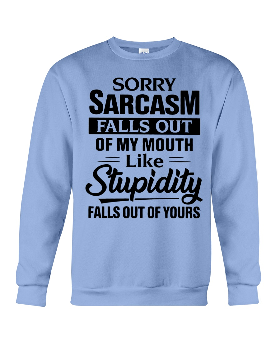 Sorry sarcasm falls out of my mouth like stupidity falls out of yours sweatshirt