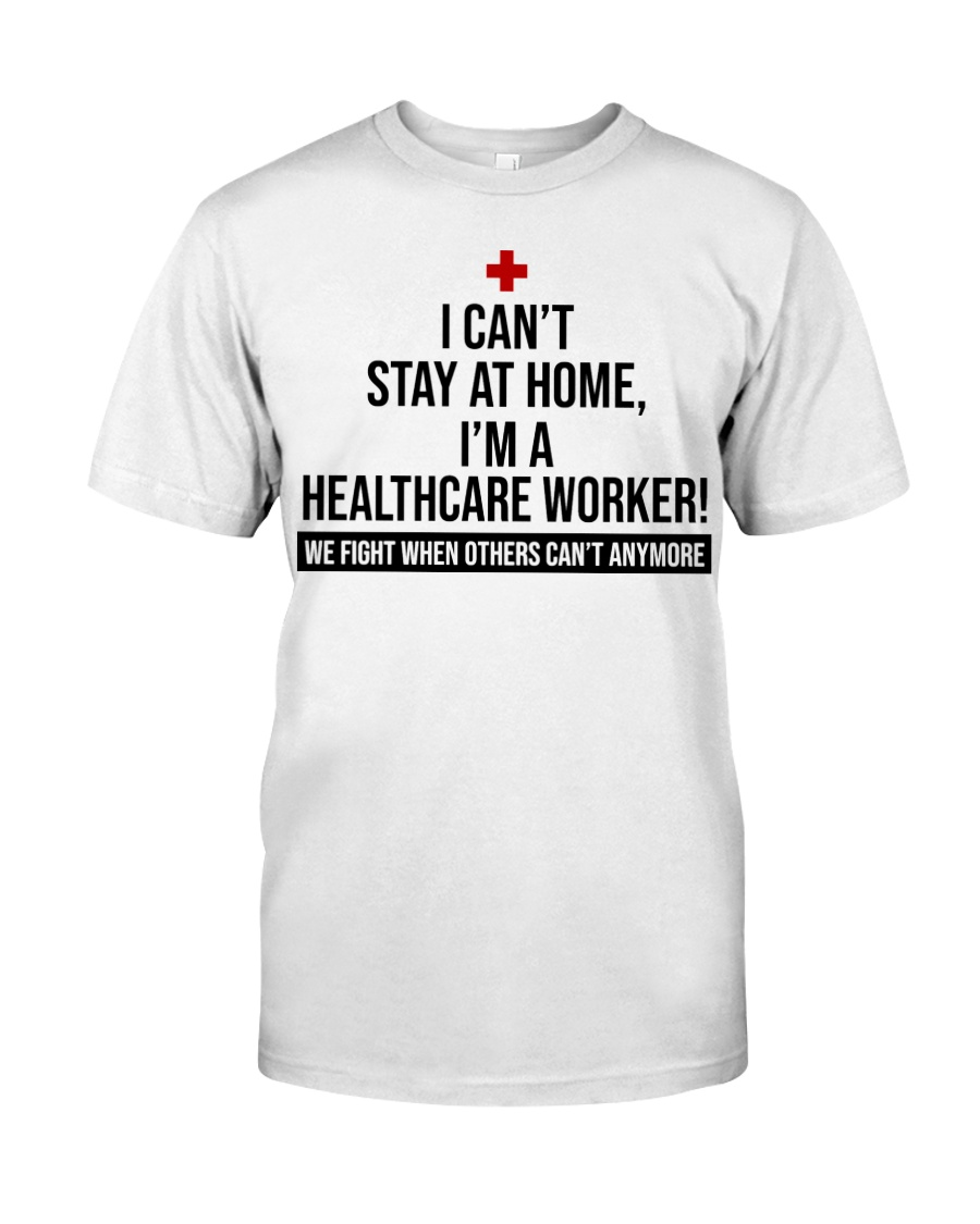 I can't stay at home i'm a healthcare worker we fight when others can't anymore guy shirt