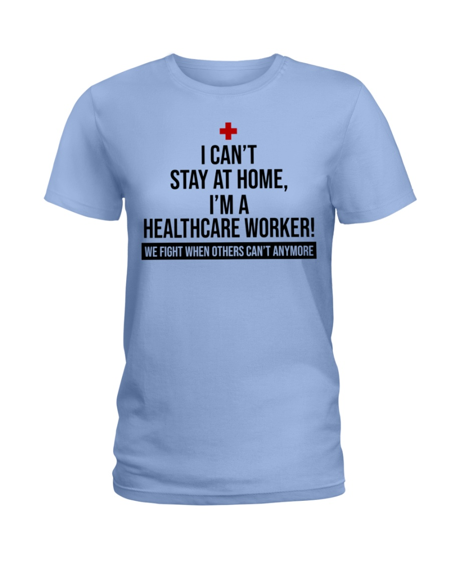 I can't stay at home i'm a healthcare worker we fight when others can't anymore lady shirt