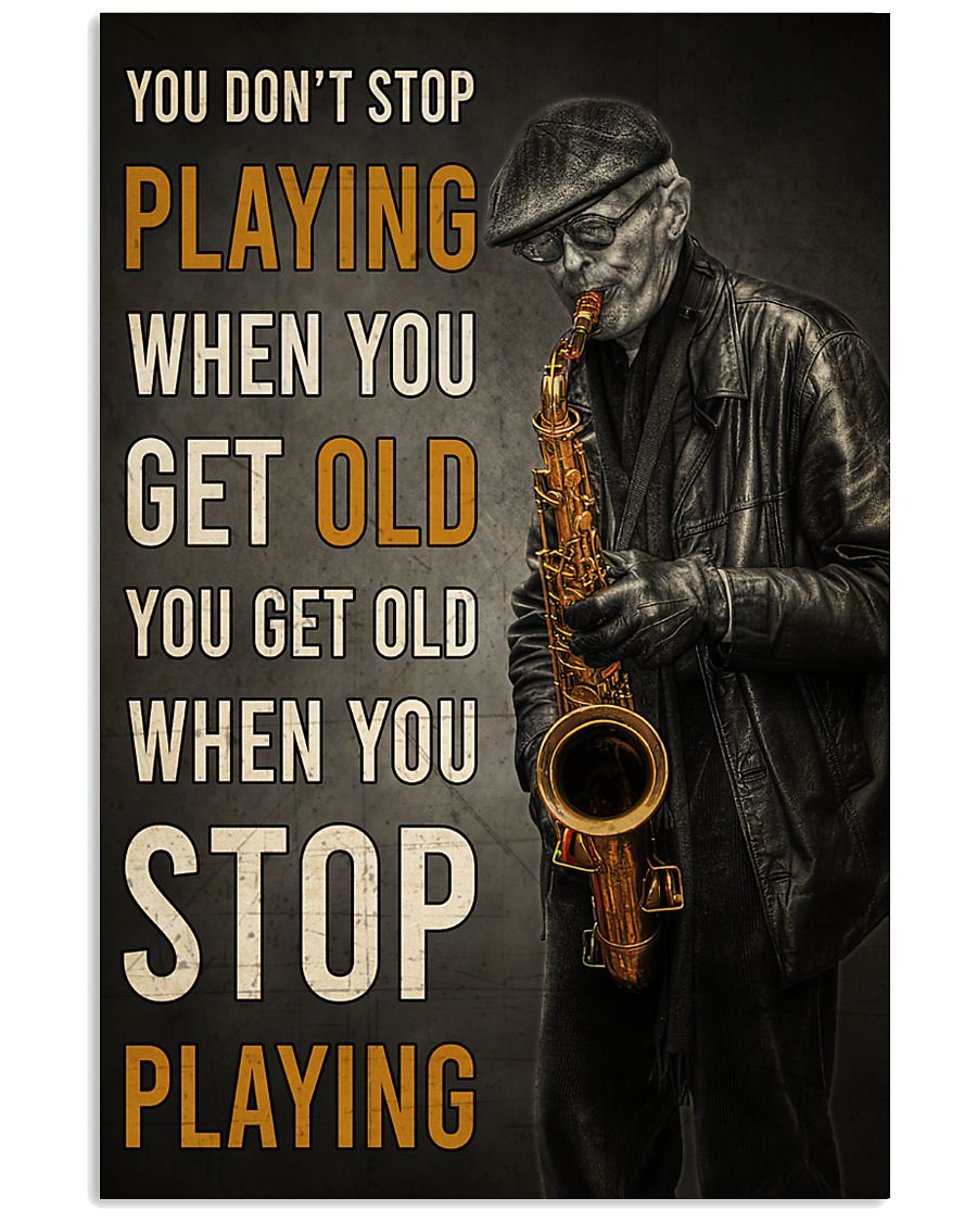 old man with saxophone you dont stop playing when you get old you get old when you stop playing poster 1