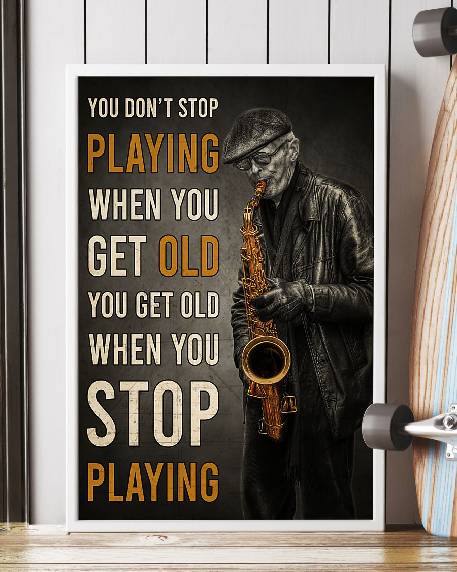 old man with saxophone you dont stop playing when you get old you get old when you stop playing poster 2