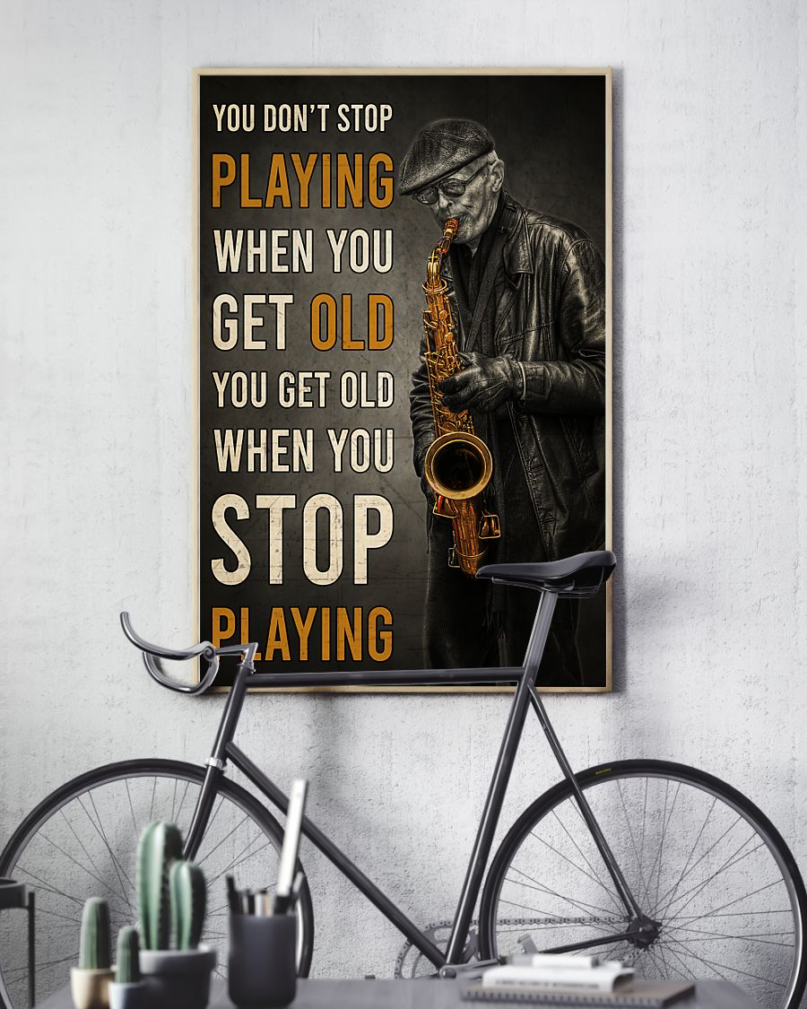 old man with saxophone you dont stop playing when you get old you get old when you stop playing poster 3