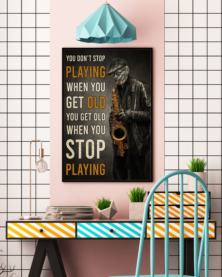old man with saxophone you dont stop playing when you get old you get old when you stop playing poster 4