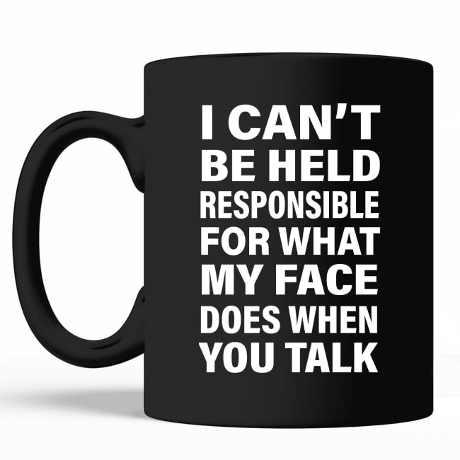 i cant be held responsible for what my face does when you talk mug 3