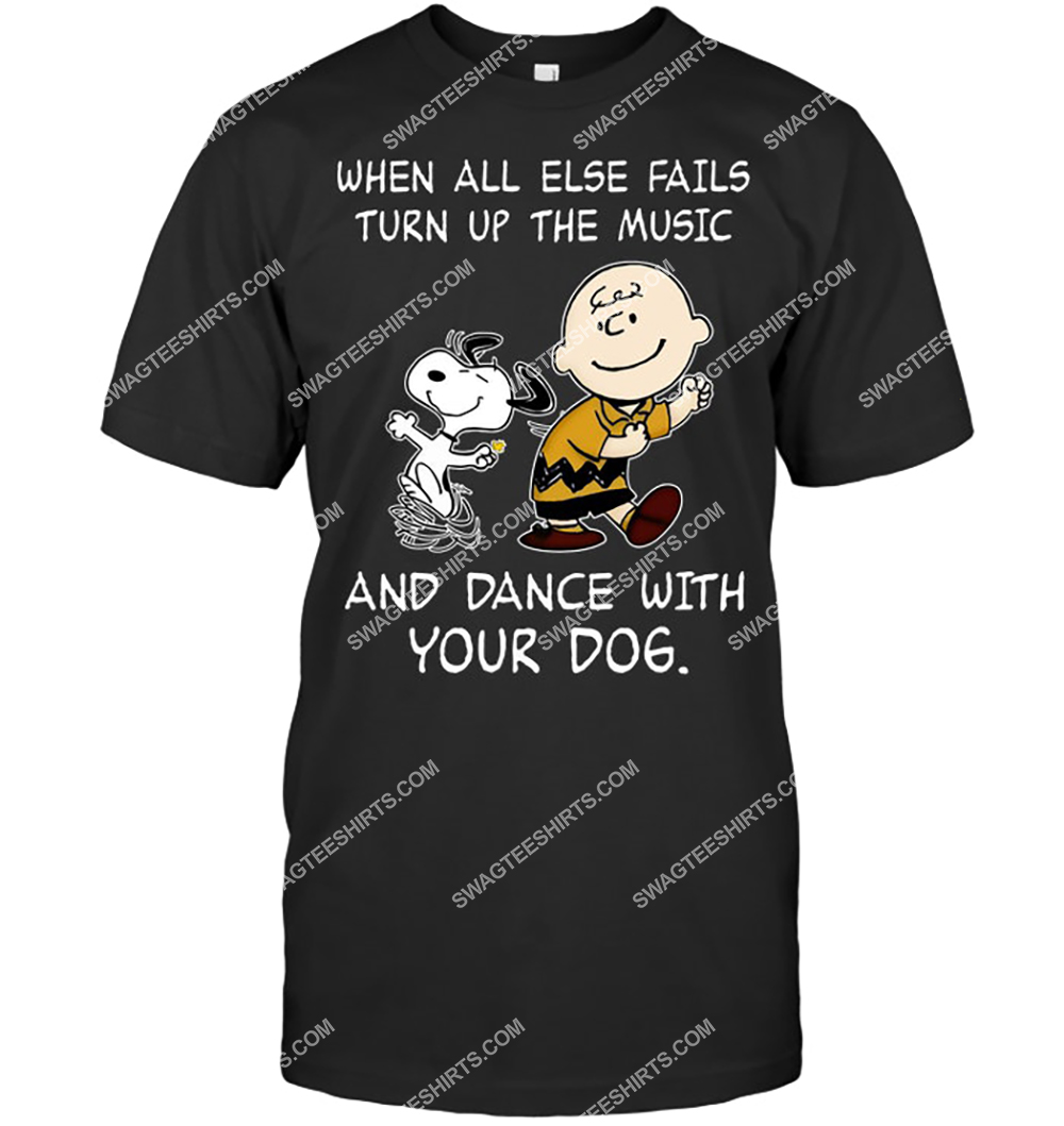 when all else fails turn up the music and dance with your dog snoopy tshirt 1