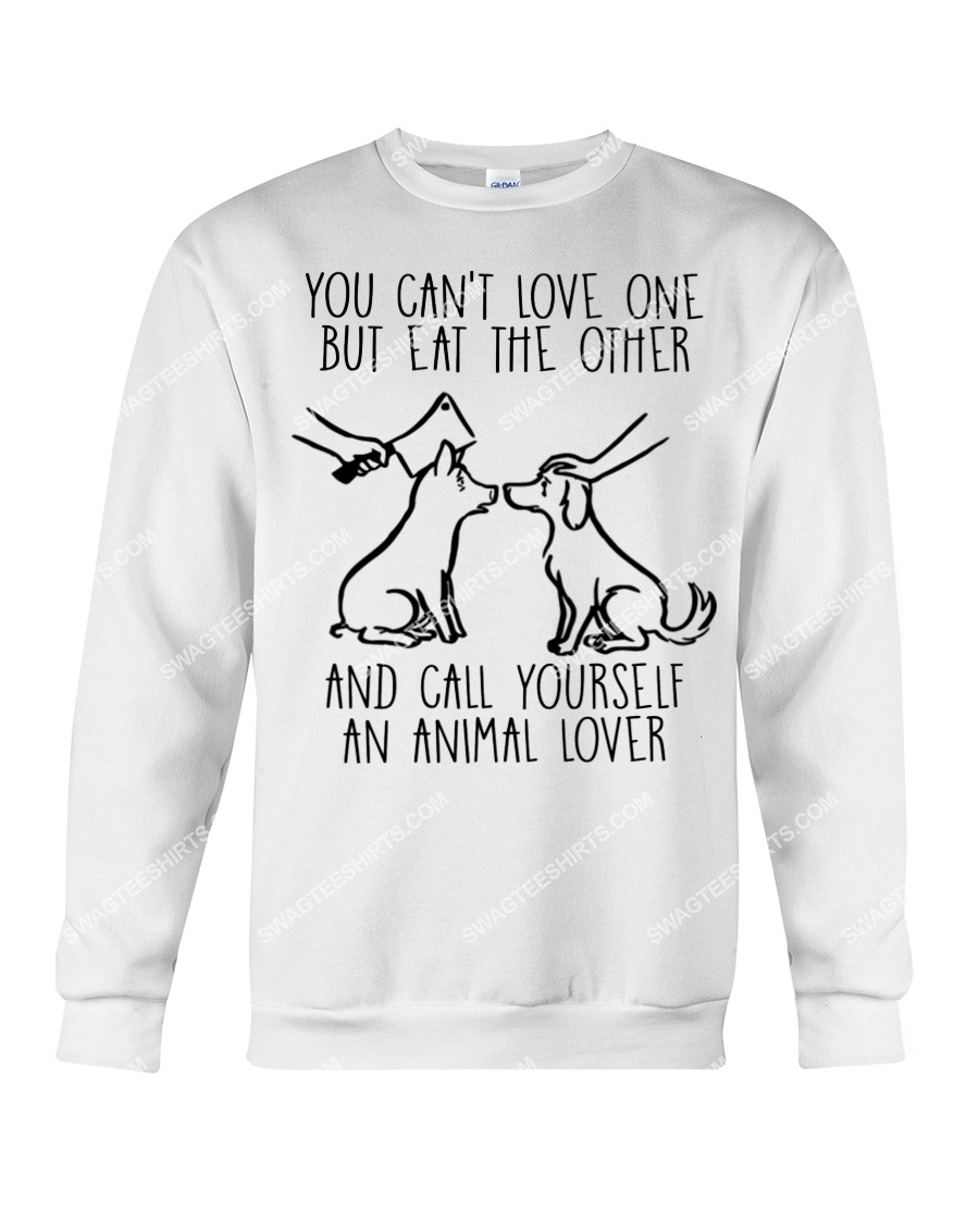you cant love one but eat the other and call yourself an animal lover save animals sweatshirt 1