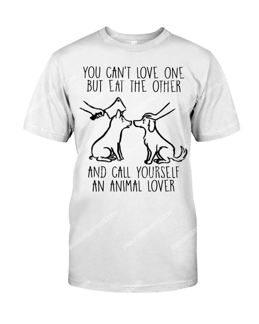 you cant love one but eat the other and call yourself an animal lover save animals tshirt 1