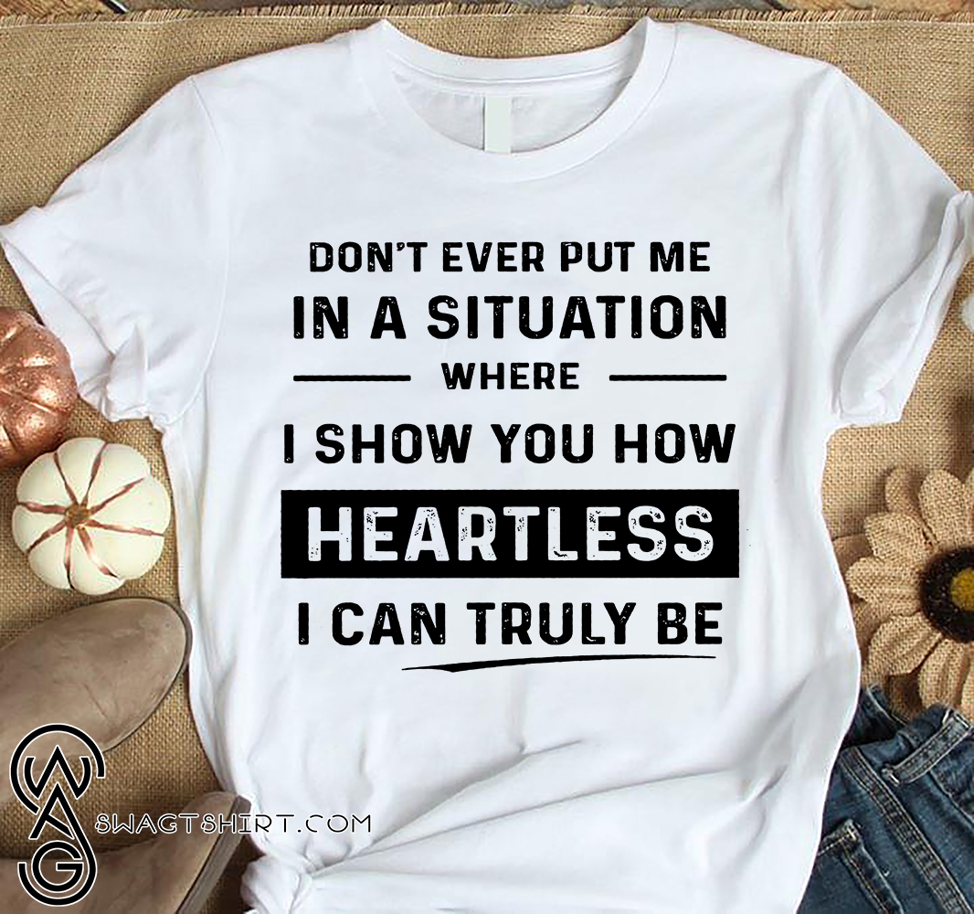 Don't ever put me in a situation where i show you heartless shirt