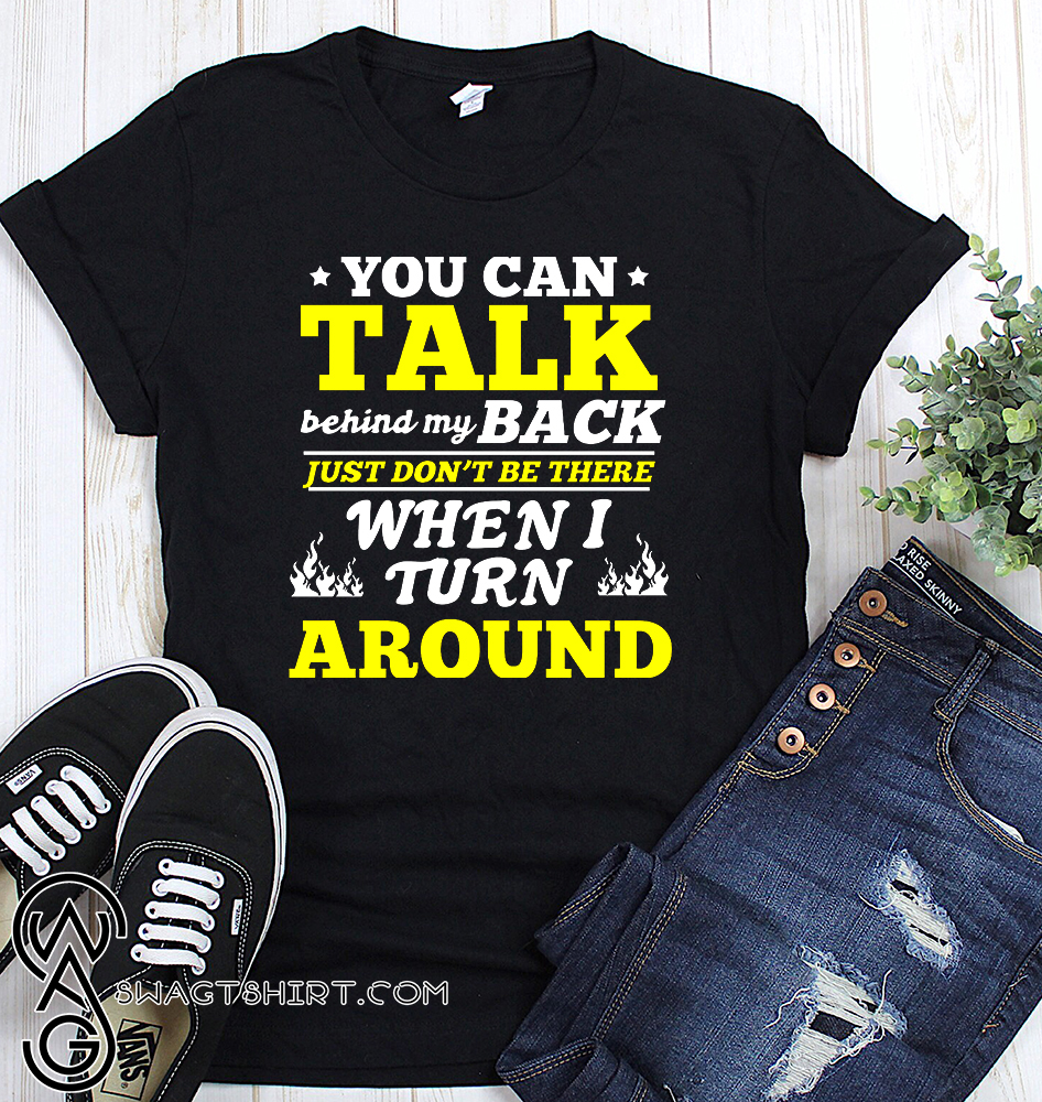 You can talk behind my back just don't be there when i turn around shirt